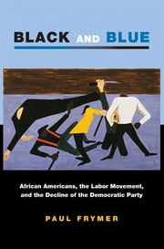 Black and Blue - African Americans, the Labor Movement, and the Decline of the Democratic Party ebook by Paul Frymer