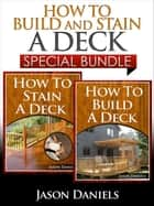 How to Build and Stain a Deck - Special Bundle ebook by Jason Daniels