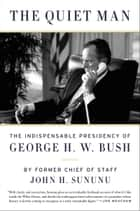 The Quiet Man - The Indispensable Presidency of George H.W. Bush ebook by John H. Sununu