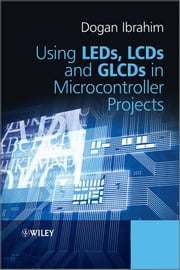 Using LEDs, LCDs and GLCDs in Microcontroller Projects ebook by Dogan Ibrahim