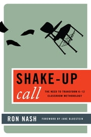 Shake-Up Call - The Need to Transform K–12 Classroom Methodology ebook by Ron Nash,Jane Bluestein Ph.D
