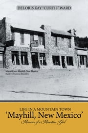 "Life in a Mountain Town 'Mayhill, New Mexico' - Memoirs of a Mountain Girl ebook by Deloris Kay ""Curtis"" Ward"