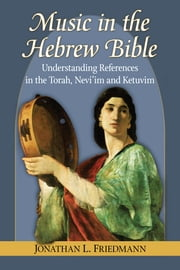 Music in the Hebrew Bible - Understanding References in the Torah, Nevi'im and Ketuvim ebook by Jonathan L. Friedmann