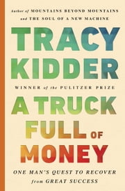 A Truck Full of Money - One Man's Quest to Recover from Great Success ebook by Tracy Kidder