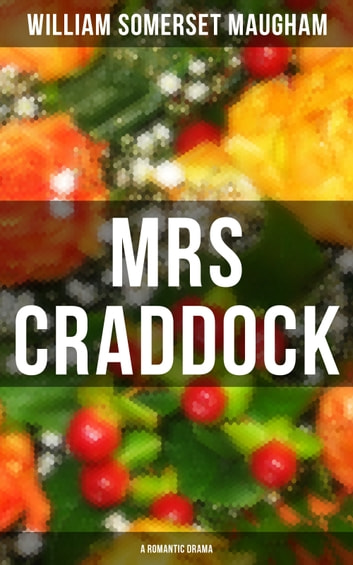 "MRS CRADDOCK (A Romantic Drama) - From the prolific British Playwright, Novelist and Short Story Writer, author of ""The Painted Veil"", ""Of Human Bondage"", ""Cakes and Ale"", ""The Magician"" and ""The Moon and Sixpence"" ebook by William Somerset Maugham"