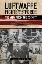 Luftwaffe Fighter Force - The View from the Cockpit ebook by Adolf Galland, Hubertus Hitschhold, David C. Isby
