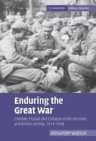 Enduring the Great War - Combat, Morale and Collapse in the German and British Armies, 1914–1918 eBook by Alexander Watson