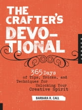 The Crafter's Devotional - 365 Days of Tips, Tricks, and Techniques for Unlocking Your Creative Spirit ebook by Barbara R. Call