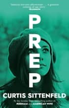 Prep - The startling coming-of-age novel by the Sunday Times bestselling author of AMERICAN WIFE ebook by Curtis Sittenfeld