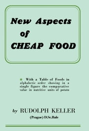 New Aspects of Cheap Food: With a Table of Foods in Alphabetic Order Showing in a Single Figure the Comparative Value in Nutritive Units of Potato ebook by Keller, Rudolph