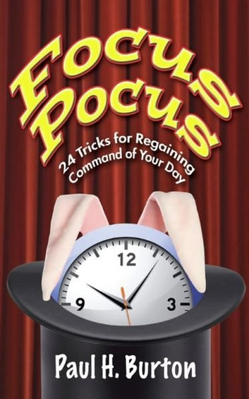 Focus Pocus: 24 Tricks for Regaining Command of Your Day ebook by Paul Burton