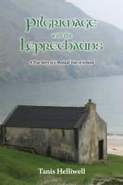 Pilgrimage with the Leprechauns: A true story of a mystical tour of Ireland ebook by Tanis Helliwell