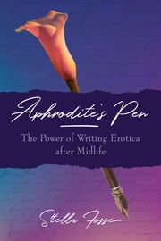 Aphrodite's Pen - The Power of Writing Erotica after Midlife ebook by Stella Fosse