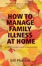How to Manage Family Illness at Home ebook by Gill Pharaoh