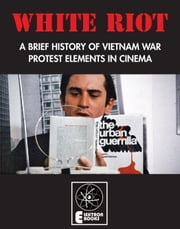 WHITE RIOT - A?BRIEF?HISTORY?OF?VIETNAM?WAR PROTEST?ELEMENTS IN?CINEMA ebook by Jack Hunter