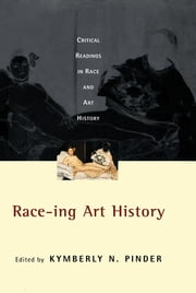 Race-ing Art History - Critical Readings in Race and Art History ebook by