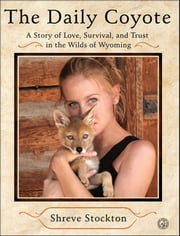The Daily Coyote - A Story of Love, Survival, and Trust in the Wilds of Wyoming ebook by Shreve Stockton