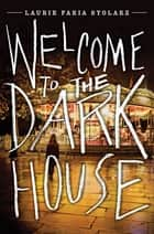 Welcome to the Dark House ebook by Laurie Faria Stolarz