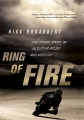 Ring of Fire: The Inside Story of Valentino Rossi and MotoGP - The Inside Story of Valentino Rossi and MotoGP ebook by Rick Broadbent