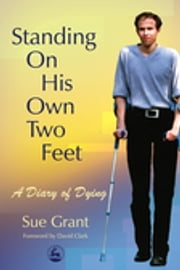 Standing On His Own Two Feet - A Diary of Dying ebook by Sue Grant