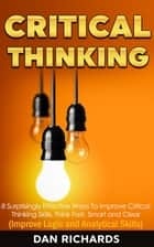 Critical Thinking: 8 Surprisingly Effective Ways To Improve Critical Thinking Skills. Think Fast, Smart and Clear (Improve Logic and Analytical Skills) ebook by Dan Richards