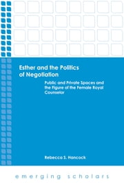 Esther and the Politics of Negotiation - Public and Private Spaces and the Figure of the Female Royal Counselor ebook by Rebecca S. Hancock