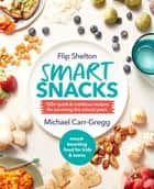 Smart Snacks - 100+ quick and nutritious recipes for surviving the school years eBook by Michael Carr-Gregg, Flip Shelton