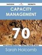 Capacity Management 70 Success Secrets - 70 Most Asked Questions On Capacity Management - What You Need To Know ebook by Sarah Holcomb