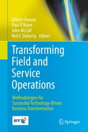 Transforming Field and Service Operations - Methodologies for Successful Technology-Driven Business Transformation ebook by Gilbert Owusu,Paul O'Brien,John McCall,Neil Doherty
