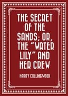 "The Secret of the Sands; Or, The ""Water Lily"" and her Crew ebook by Harry Collingwood"