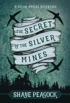The Secret of the Silver Mines ebook by Shane Peacock