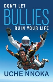 Don't Let Bullies Ruin Your Life ebook by Uche Nnoka