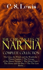 THE CHRONICLES OF NARNIA – Complete Collection - The Lion, the Witch and the Wardrobe + Prince Caspian + The Voyage of the Dawn Treader + The Silver Chair + The Horse and His Boy + The The Last Battle… ebook by C. S. Lewis