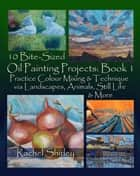 10 Bite Sized Oil Painting Projects: Book 1 Practice Colour Mixing and Technique via Landscapes, Animals, Still Life and More ebook by Rachel Shirley