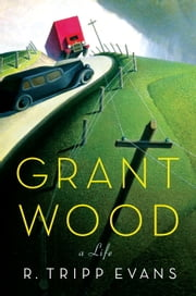 Grant Wood - A Life ebook by R. Tripp Evans