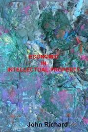 ECONOMIC IN INTELLECTUAL PROPERTY ebook by John Richard