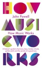 How Music Works - A listener's guide to harmony, keys, broken chords, perfect pitch and the secrets of a good tune ebook by John Powell