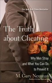The Truth about Cheating: Why Men Stray and What You Can Do to Prevent It ebook by Neuman, M. Gary