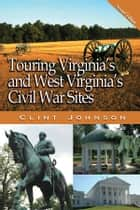 Touring Virginia's and West Virginia's Civil War Sites ebook by Clint Johnson