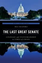 The Last Great Senate - Courage and Statesmanship in Times of Crisis ebook by Ira Shapiro