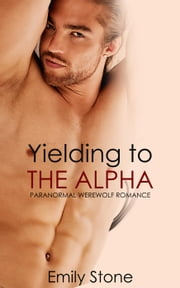 Yielding to the Alpha (Paranormal Werewolf Romance) ebook by Emily Stone