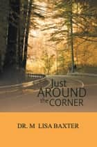 Just Around the Corner ebook by Dr. M Lisa Baxter