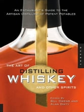 The Art of Distilling Whiskey and Other Spirits: An Enthusiast's Guide to the Artisan Distilling of Potent Potables - An Enthusiast's Guide to the Artisan Distilling of Potent Potables ebook by Bill Owens,Alan Dikty,Fritz Maytag