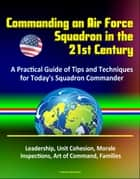 Commanding an Air Force Squadron in the 21st Century: A Practical Guide of Tips and Techniques for Today's Squadron Commander - Leadership, Unit Cohesion, Morale, Inspections, Art of Command, Families ebook by Progressive Management