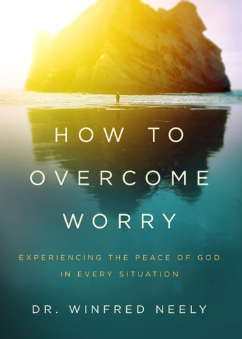 How to Overcome Worry - Experiencing the Peace of God in Every Situation ebook by Dr. Winfred Neely