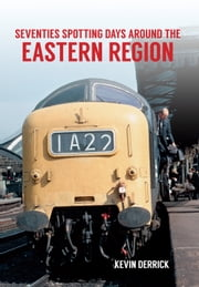 Seventies Spotting Days Around the Eastern Region ebook by Kevin Derrick