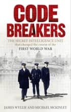 Codebreakers - The true story of the secret intelligence team that changed the course of the First World War eBook by James Wyllie, Michael McKinley