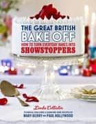 The Great British Bake Off: How to turn everyday bakes into showstoppers ebook by Love Productions