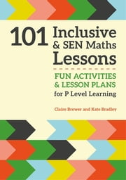 101 Inclusive and SEN Maths Lessons - Fun Activities and Lesson Plans for P Level Learning ebook by Claire Brewer, Kate Bradley