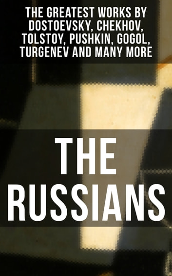 THE RUSSIANS: The Greatest Works by Dostoevsky, Chekhov, Tolstoy, Pushkin, Gogol, Turgenev and Many More - A Short Story Collection of the Renowned Russian dramatists and Writers (Including Plays, Essays and Lectures on Russian Novelists) ebook by Anton Chekhov,I.S. Turgenev,V.G. Korolenko,N.V. Gogol,Maxim Gorky,M.Y. Saltykov,F.M. Dostoyevsky,M.P. Artzybashev,I.N. Potapenko,L.N. Tolstoy,Denis Von Visin,V.N. Garshin,L.N. Andreyev,A.S. Pushkin,S.T. Semyonov,Nicholas Evrèinov,F.K. Sologub,A.I. Kuprin